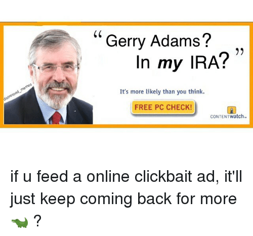 gerry adams: Gerry Adams?  In my IRA?  It's more likely than you think.  FREE PC CHECK!  CONTENT Watch if u feed a online clickbait ad, it'll just keep coming back for more 🐊 ?