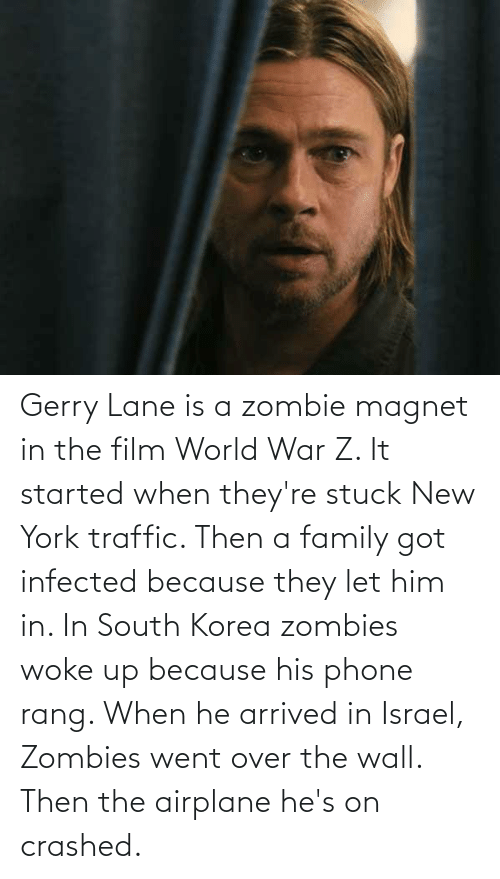 world war: Gerry Lane is a zombie magnet in the film World War Z. It started when they're stuck New York traffic. Then a family got infected because they let him in. In South Korea zombies woke up because his phone rang. When he arrived in Israel, Zombies went over the wall. Then the airplane he's on crashed.