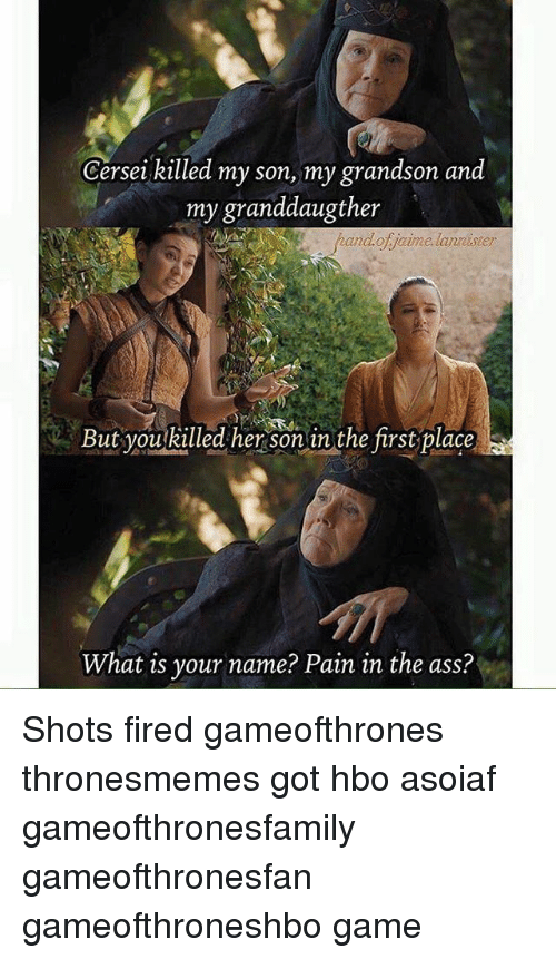 what is your name: Gersei killed my son, my grandson and  my granddaugther  fhand.ofjaime lanrister  handof jaime lanreister  But you killed her sonin the first place  But youkilled her sonun the first place  What is your name? Pain in the ass? Shots fired gameofthrones thronesmemes got hbo asoiaf gameofthronesfamily gameofthronesfan gameofthroneshbo game