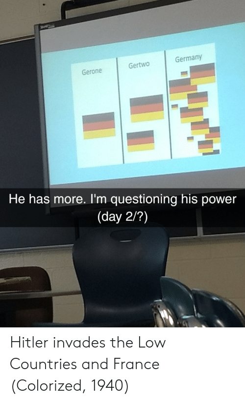 Questioning: Gertwo  Germany  Gerone  He has more. I'm questioning his power  (day 2/?) Hitler invades the Low Countries and France (Colorized, 1940)