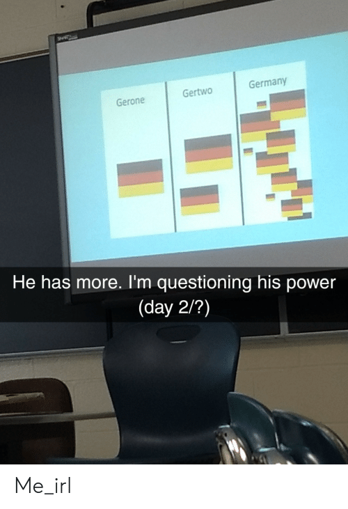 Questioning: Gertwo  Germany  Gerone  He has more. I'm questioning his power  (day 2/?) Me_irl