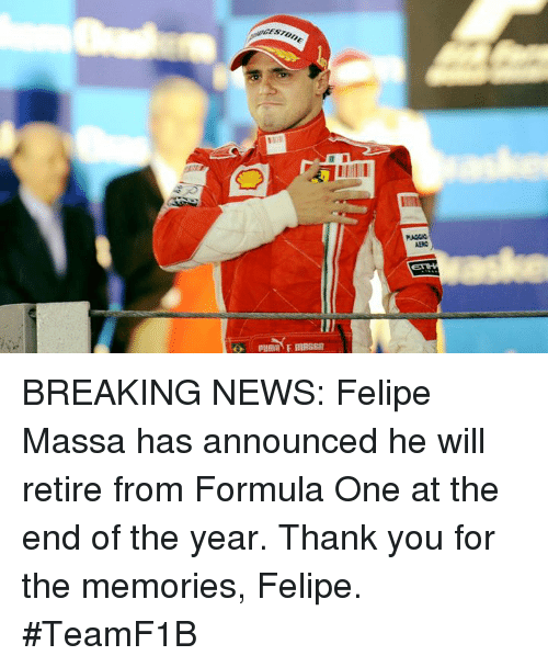 News, Thank You, and Break: GESTUn BREAKING NEWS:  Felipe Massa has announced he will retire from Formula One at the end of the year.   Thank you for the memories, Felipe.  #TeamF1B