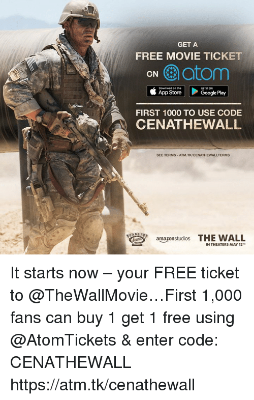 Google, App Store, and Free: GET A  FREE MOVIE TICKET  CN  atom  Download on the  GETITON  App Store  Google Play  FIRST 1000 TO USE CODE  A CENATHEWALL  SEE TERMS-ATM.TK/CENATHEWALLTERMS  amazonstudios  THE WALL  IN THEATERS MAY 12 It starts now – your FREE ticket to @TheWallMovie…First 1,000 fans can buy 1 get 1 free using @AtomTickets & enter code: CENATHEWALL https://atm.tk/cenathewall