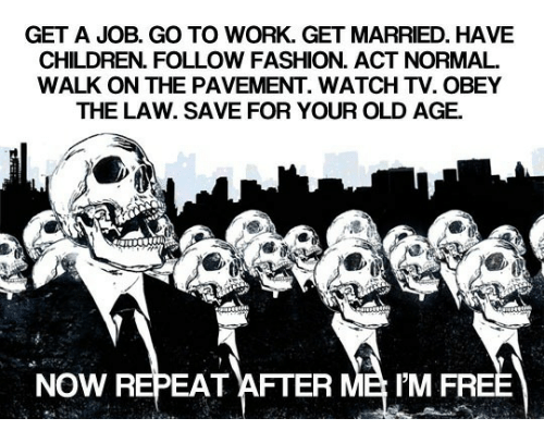 Children, Fashion, and Work: GET A JOB. GO TO WORK. GET MARRIED. HAVE  CHILDREN. FOLLOW FASHION. ACT NORMAL.  WALK ON THE PAVEMENT. WATCH TV. OBEY  THE LAW. SAVE FOR YOUR OLD AGE.  NOW REPEAT AFTER ME IM FR
