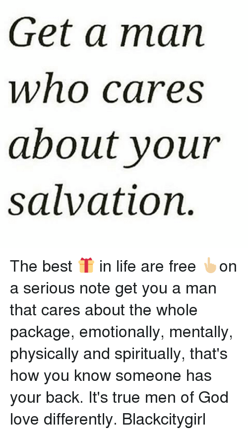 God, Life, and Love: Get a man  Who Cares  about your  salvation The best 🎁 in life are free 👆🏼on a serious note get you a man that cares about the whole package, emotionally, mentally, physically and spiritually, that's how you know someone has your back. It's true men of God love differently. Blackcitygirl
