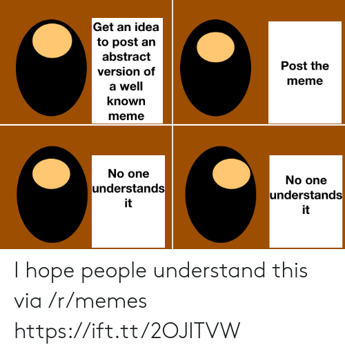 Meme A: Get an idea  to post an  abstract  Post the  version of  meme  a well  known  meme  No one  No one  understands  understands  it  it I hope people understand this via /r/memes https://ift.tt/2OJITVW