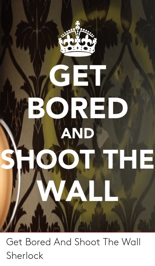 Bored, Sherlock, and The Wall: Get Bored And Shoot The Wall Sherlock