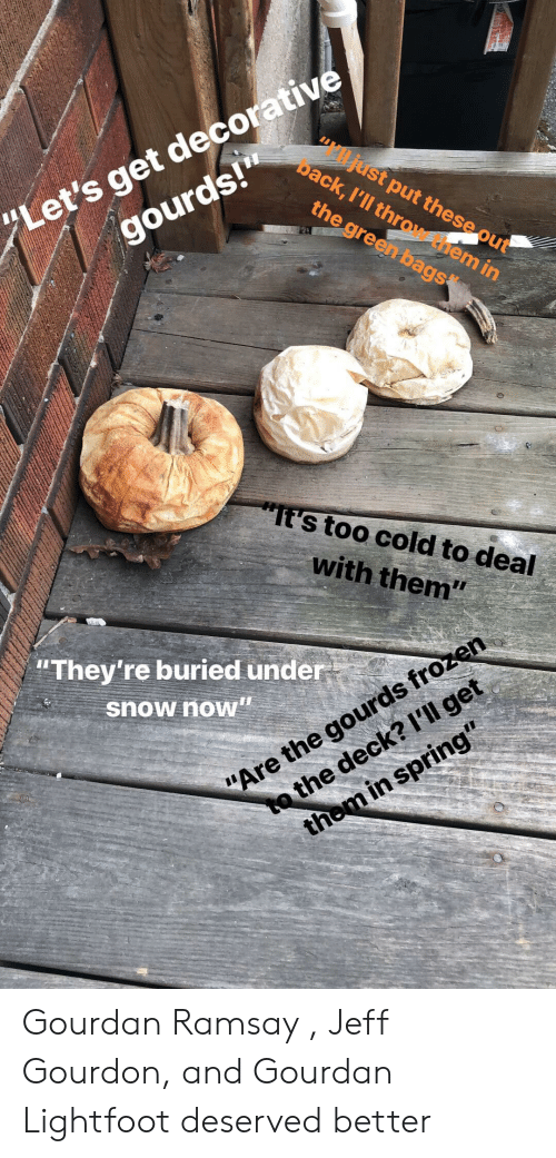 """gourds: get decorative  gourds!""""  ack, I'll thr  st put these o  the green bags  """"Let's  em in  s too cold to deal  with them""""  """"They're buried under  snow now""""  e gourds frozen  Are th  the dec Gourdan Ramsay , Jeff Gourdon, and Gourdan Lightfoot deserved better"""