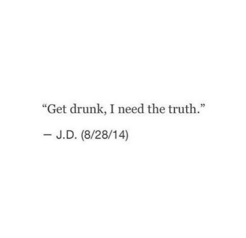 """Get Drunk: """"Get drunk, I need the truth.""""  - J.D. (8/28/14)"""