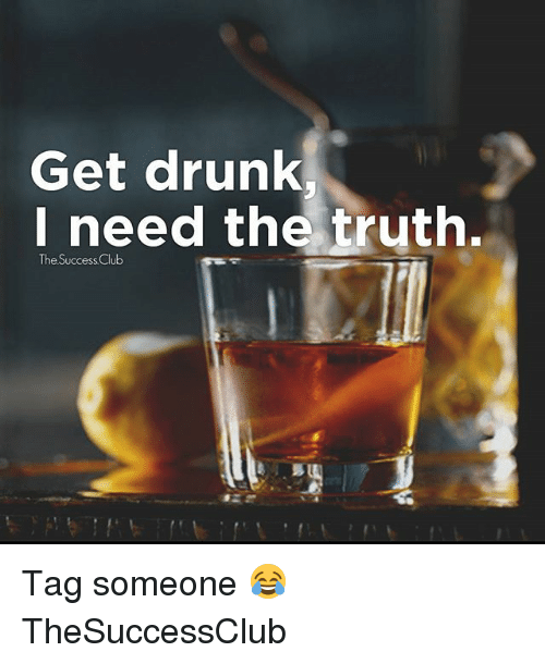 Club, Drunk, and Memes: Get drunk  I need the tryth.  The Success Club Tag someone 😂 TheSuccessClub