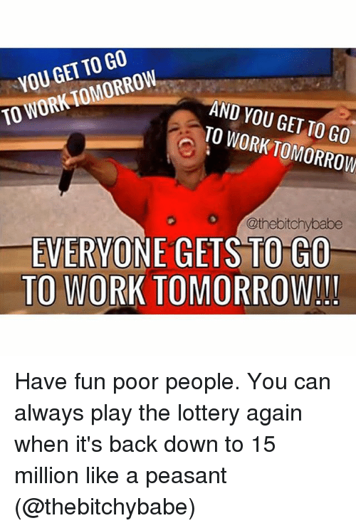 Funny, Lottery, and Work: GET GO  TO WORK TOMORROW  YOU AND YOU TO GET TO WORK TOMORROW  O @thebitchybabe  EVERYONE GETS TO GO  TO WORK TOMORROW!! Have fun poor people. You can always play the lottery again when it's back down to 15 million like a peasant (@thebitchybabe)