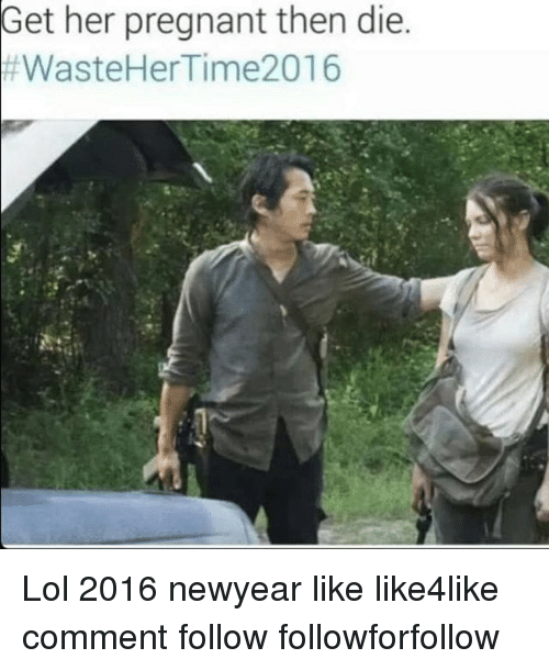 Memes, Pregnant, and Waste Her Time 2016: Get her pregnant then die  #Waste Her Time 2016 Lol 2016 newyear like like4like comment follow followforfollow