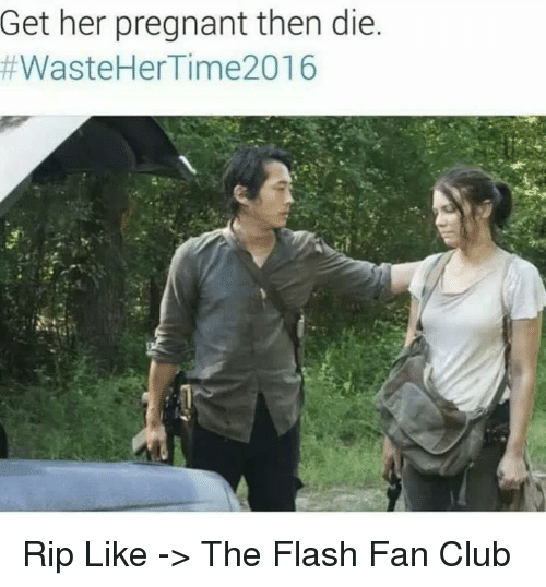 Club, Memes, and Pregnant: Get her pregnant then die  #Waste Her Time 2016 Rip   Like -> The Flash Fan Club