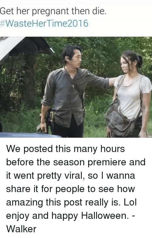 Halloween, Memes, and Pregnant: Get her pregnant then die  #Waste Her Time 2016 We posted this many hours before the season premiere and it went pretty viral, so I wanna share it for people to see how amazing this post really is. Lol enjoy and happy Halloween.  -Walker
