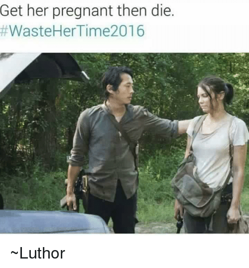 Memes, Pregnant, and Waste Her Time 2016: Get her pregnant then die  #Waste Her Time 2016 ~Luthor