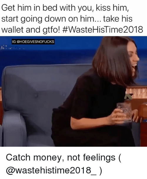 Money, Kiss, and Girl Memes: Get him in bed with you, kiss him,  start going down on him...take his  wallet and gtfo! #WasteHisTime2018  IG @HOEGIVESNOFUCKS Catch money, not feelings ( @wastehistime2018_ )
