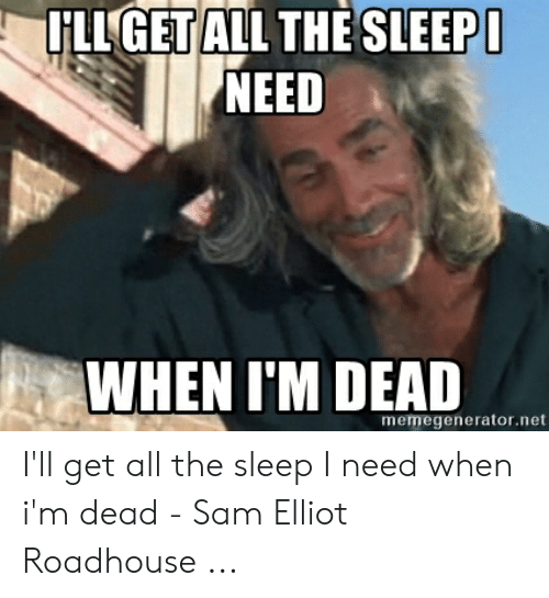 Roadhouse Meme: GET  HLL GET ALL THE SLEEP  NEED  WHEN I'M DEAD  memegenerator.net I'll get all the sleep I need when i'm dead - Sam Elliot Roadhouse ...