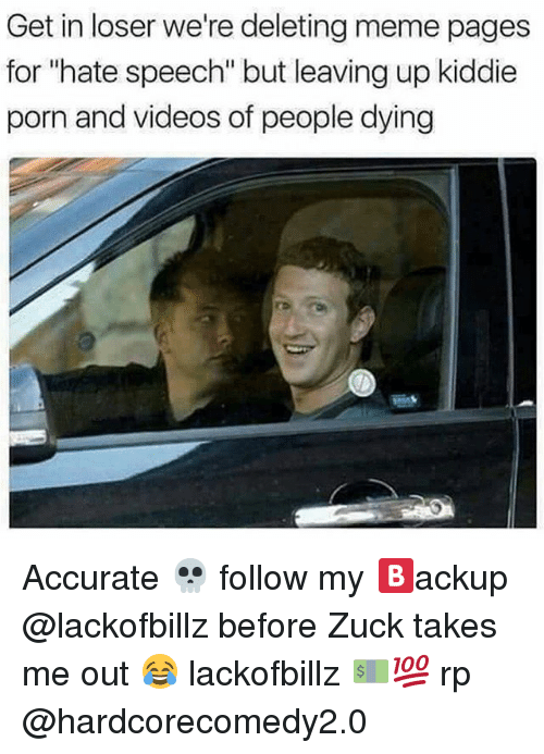 """Get In Losers: Get in loser we're deleting meme pages  for """"hate speech"""" but leaving up kiddie  porn and videos of people dying Accurate 💀 follow my 🅱ackup @lackofbillz before Zuck takes me out 😂 lackofbillz 💵💯 rp @hardcorecomedy2.0"""