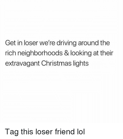 Get In Loser: Get in loser we're driving around the  rich neighborhoods & looking at their  extravagant Christmas lights Tag this loser friend lol