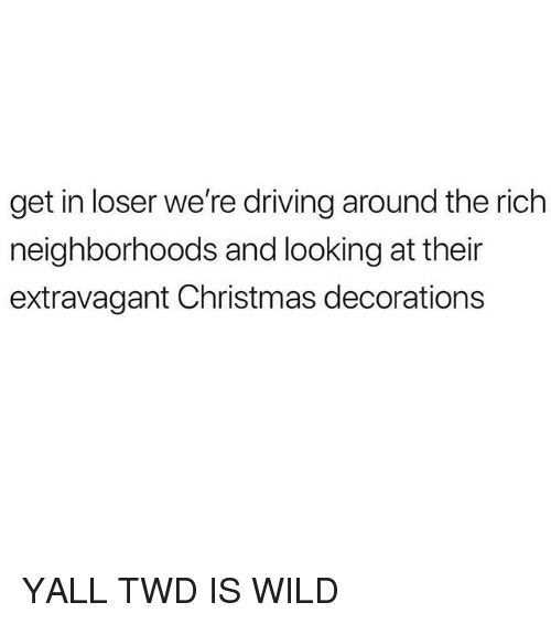 Christmas, Driving, and Memes: get in loser we're driving around the rich  neighborhoods and looking at their  extravagant Christmas decorations YALL TWD IS WILD