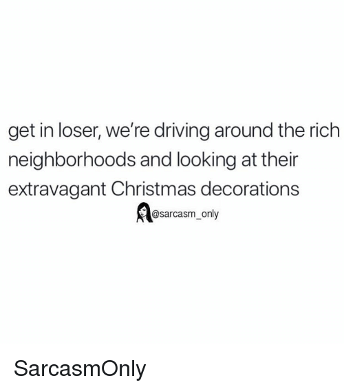Get In Loser: get in loser, we're driving around the rich  neighborhoods and looking at thein  extravagant Christmas decorations  @sarcasm_only SarcasmOnly