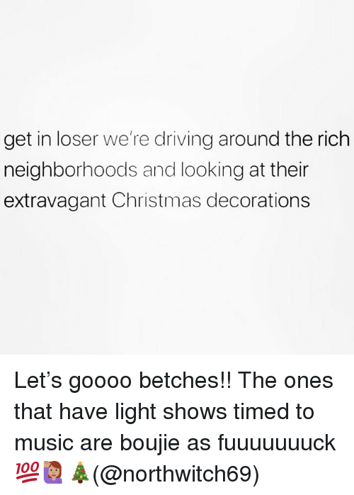 Get In Loser: get in loser we're driving around the rich  neighborhoods and looking at their  extravagant Christmas decorations Let's goooo betches!! The ones that have light shows timed to music are boujie as fuuuuuuuck 💯🙋🏽‍♀️🎄(@northwitch69)