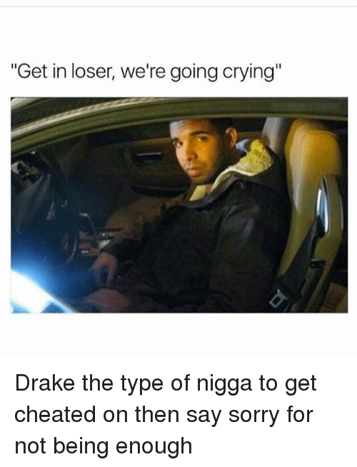 "Crying, Drake, and Drake the Type of Nigga: ""Get in loser, we're going crying Drake the type of nigga to get cheated on then say sorry for not being enough"