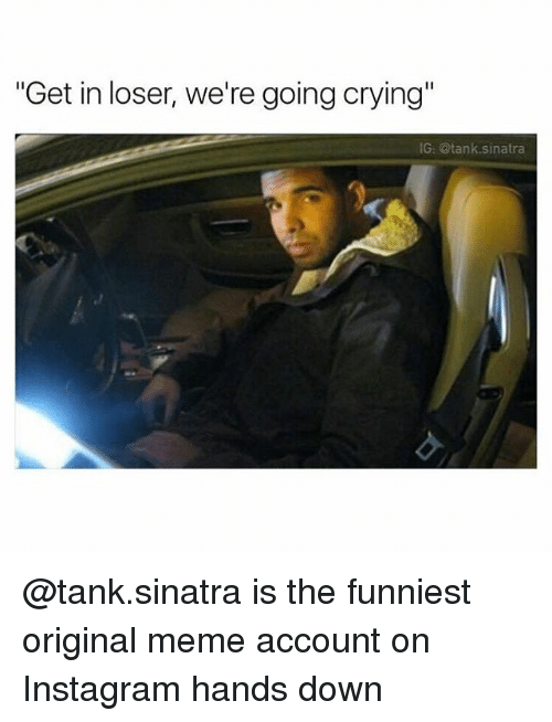 "Origin Meme: ""Get in loser, we're going crying""  IG: tank sinatra @tank.sinatra is the funniest original meme account on Instagram hands down"