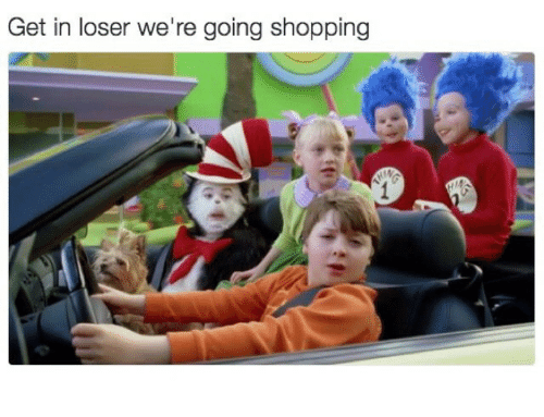 get in loser were going shopping: Get in loser we're going shopping