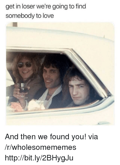 Get In Loser: get in loser we're going to find  somebody to love And then we found you! via /r/wholesomememes http://bit.ly/2BHygJu