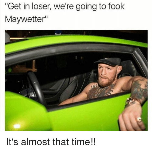 """Get In Losers: """"Get in loser, we're going to fook  Maywetter"""" It's almost that time!!"""