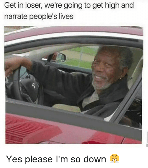 Narrate: Get in loser, we're going to get high and  narrate people's lives Yes please I'm so down 😤