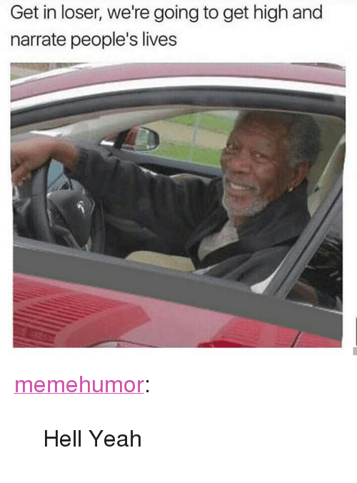 "Narrate: Get in loser, we're going to get high and  narrate people's lives <p><a href=""http://memehumor.net/post/164580690084/hell-yeah"" class=""tumblr_blog"">memehumor</a>:</p>  <blockquote><p>Hell Yeah</p></blockquote>"