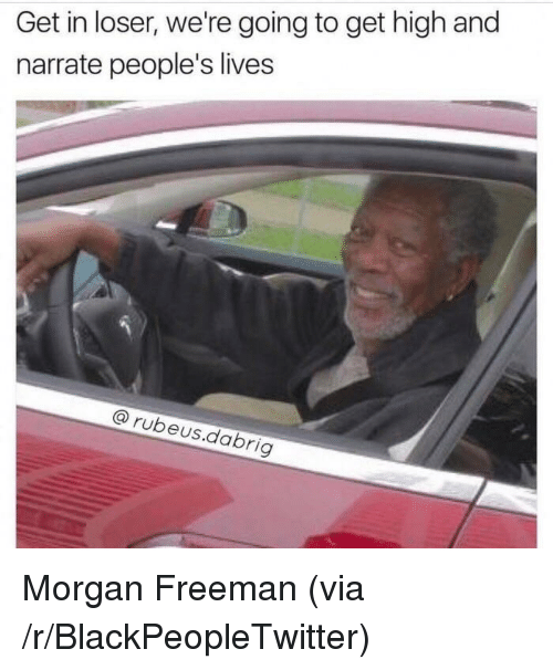 Narrate: Get in loser, we're going to get high and  narrate people's lives  @rubeus.dabrig <p>Morgan Freeman (via /r/BlackPeopleTwitter)</p>