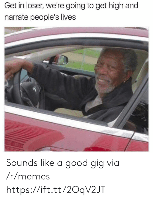 Narrate: Get in loser, we're going to get high and  narrate people's lives Sounds like a good gig via /r/memes https://ift.tt/2OqV2JT
