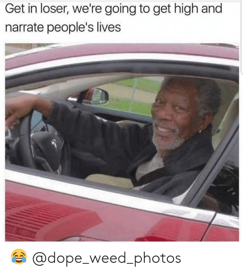 Get High: Get in loser, we're going to get high and  narrate people's lives 😂 @dope_weed_photos