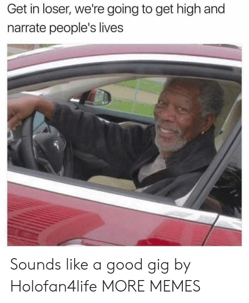 Narrate: Get in loser, we're going to get high and  narrate people's lives Sounds like a good gig by Holofan4life MORE MEMES
