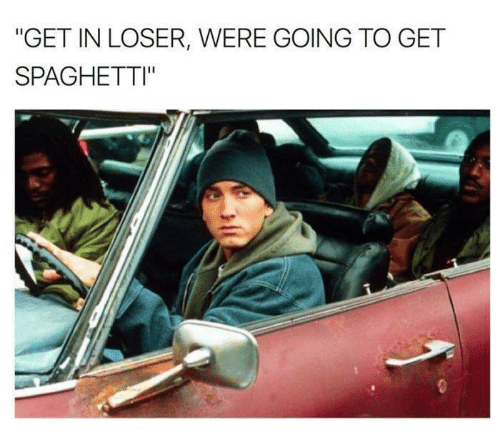 "Spaghetties: ""GET IN LOSER, WERE GOING TO GET  SPAGHETTI"""