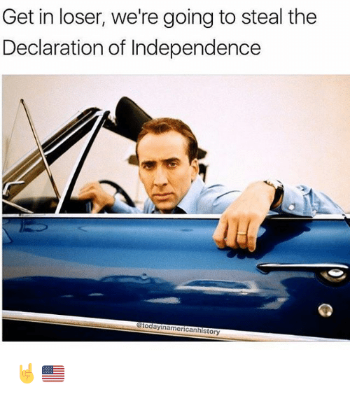 Get In Losers: Get in loser, we're going to steal the  Declaration of Independence  Gtodayinamericanhistory 🤘🇺🇸