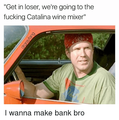 "Fucking, Wine, and Bank: ""Get in loser, we're going to the  fucking Catalina wine mixer"" I wanna make bank bro"