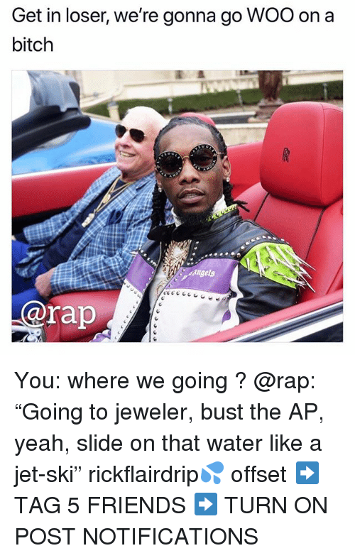 """Bitch, Friends, and Memes: Get in loser, we're gonna go WOO on a  bitch  @rap You: where we going ? @rap: """"Going to jeweler, bust the AP, yeah, slide on that water like a jet-ski"""" rickflairdrip💦 offset ➡️ TAG 5 FRIENDS ➡️ TURN ON POST NOTIFICATIONS"""