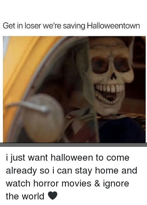 Halloween, Memes, and Movies: Get in loser we're saving Halloweentown i just want halloween to come already so i can stay home and watch horror movies & ignore the world 🖤