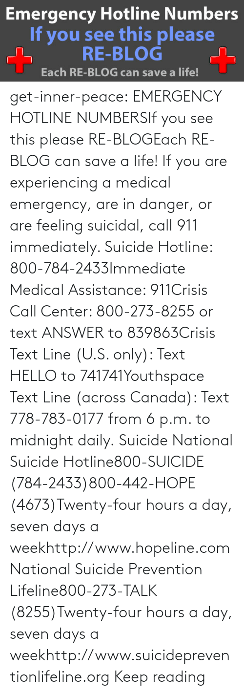 Link: get-inner-peace: EMERGENCY HOTLINE NUMBERSIf you see this please RE-BLOGEach RE-BLOG can save a life! If you are experiencing a medical emergency, are in danger, or are feeling suicidal, call 911 immediately.  Suicide Hotline: 800-784-2433Immediate Medical Assistance: 911Crisis Call Center: 800-273-8255 or text ANSWER to 839863Crisis Text Line (U.S. only): Text HELLO to 741741Youthspace Text Line (across Canada): Text 778-783-0177 from 6 p.m. to midnight daily. Suicide National Suicide Hotline800-SUICIDE (784-2433)800-442-HOPE (4673)Twenty-four hours a day, seven days a weekhttp://www.hopeline.com National Suicide Prevention Lifeline800-273-TALK (8255)Twenty-four hours a day, seven days a weekhttp://www.suicidepreventionlifeline.org Keep reading
