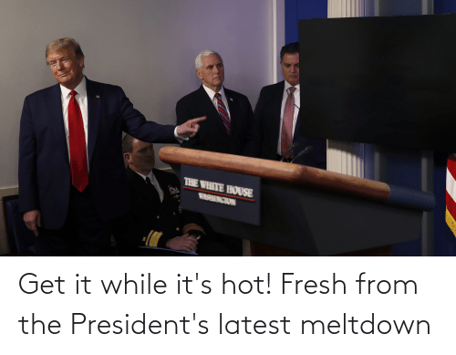 Presidents: Get it while it's hot! Fresh from the President's latest meltdown