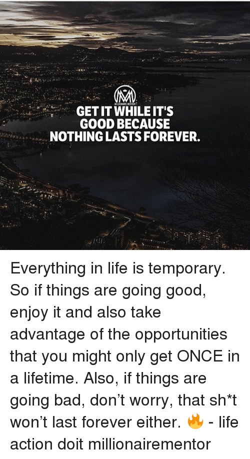 Bad, Life, and Memes: GET IT WHILEIT'S  GOOD BECAUSE  NOTHING LASTS FOREVER. Everything in life is temporary. So if things are going good, enjoy it and also take advantage of the opportunities that you might only get ONCE in a lifetime. Also, if things are going bad, don't worry, that sh*t won't last forever either. 🔥 - life action doit millionairementor