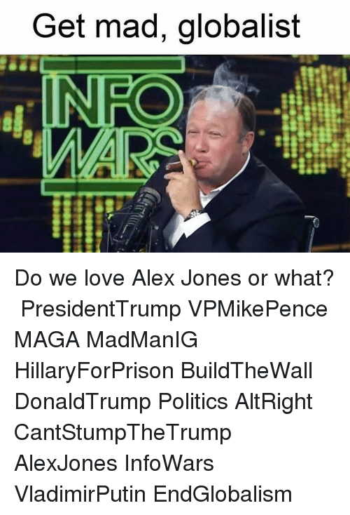 Memes, Alex Jones, and 🤖: Get mad, globalist  IN RO Do we love Alex Jones or what? 󾓦 PresidentTrump VPMikePence MAGA MadManIG HillaryForPrison BuildTheWall DonaldTrump Politics AltRight CantStumpTheTrump AlexJones InfoWars VladimirPutin EndGlobalism