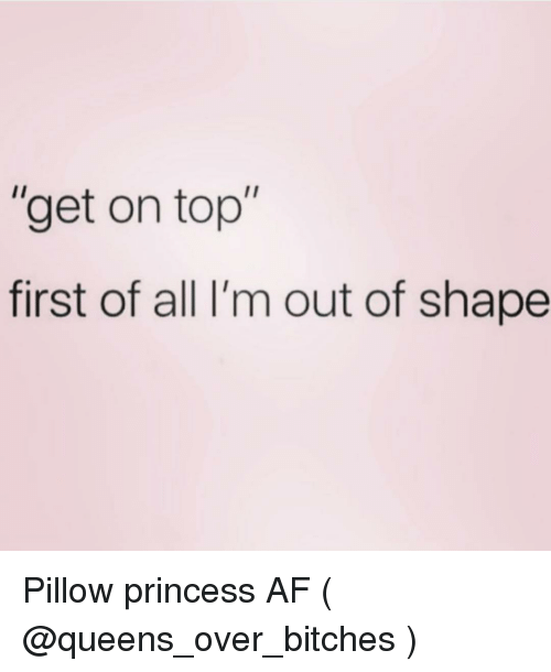 "Out Of Shape: ""get on top""  first of all I'm out of shape Pillow princess AF ( @queens_over_bitches )"