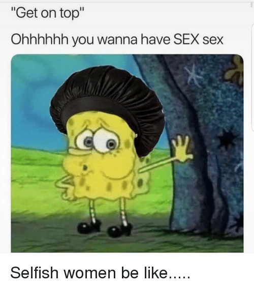 """Be Like, Memes, and Sex: """"Get on top""""  Ohhhhhh you wanna have SEX sex Selfish women be like....."""
