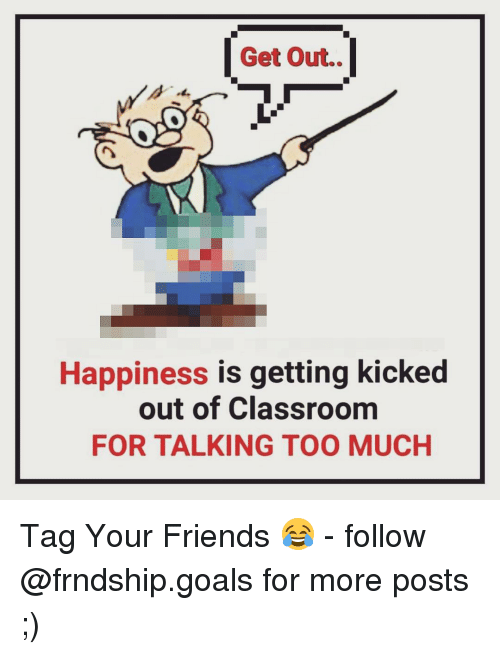 kicked out: Get Out.  Happiness is getting kicked  out of Classroom  FOR TALKING TOO MUCH Tag Your Friends 😂 - follow @frndship.goals for more posts ;)