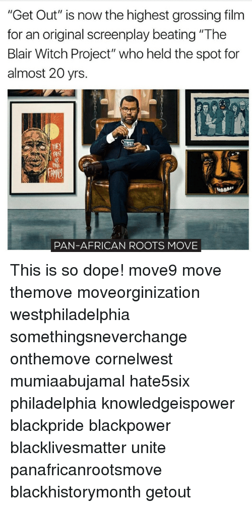 """Black Lives Matter, Dope, and Memes: """"Get Out"""" is now the highest grossing film  for an original screenplay beating """"The  Blair Witch Project"""" who held the spot for  almost 20 yrs  PAN-AFRICAN ROOTS MOVE This is so dope! move9 move themove moveorginization westphiladelphia somethingsneverchange onthemove cornelwest mumiaabujamal hate5six philadelphia knowledgeispower blackpride blackpower blacklivesmatter unite panafricanrootsmove blackhistorymonth getout"""